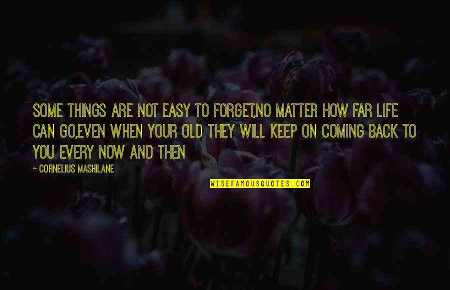Coming Back Into My Life Quotes By Cornelius Mashilane: Some things are not easy to forget,no matter