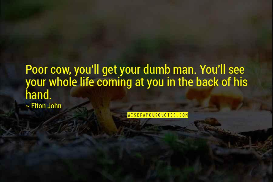 Coming Back Into My Life Quotes By Elton John: Poor cow, you'll get your dumb man. You'll