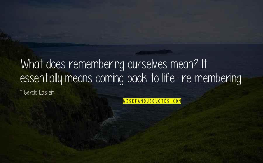 Coming Back Into My Life Quotes By Gerald Epstein: What does remembering ourselves mean? It essentially means