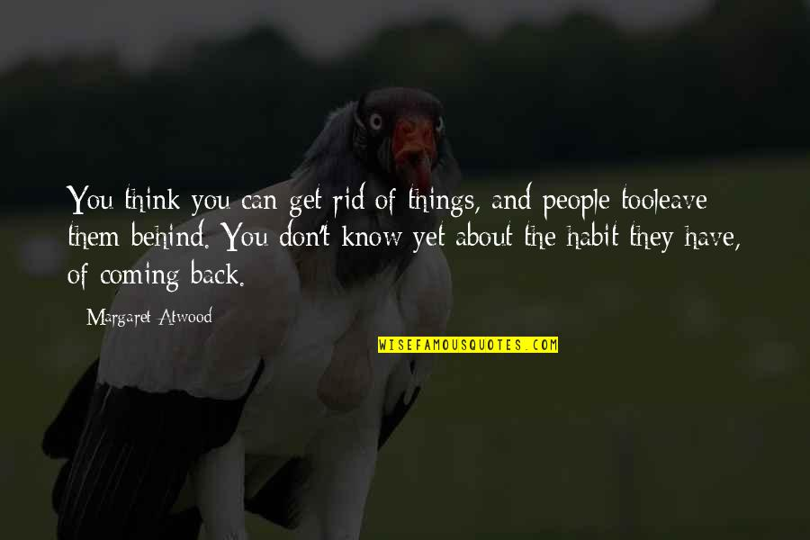 Coming Back Into My Life Quotes By Margaret Atwood: You think you can get rid of things,