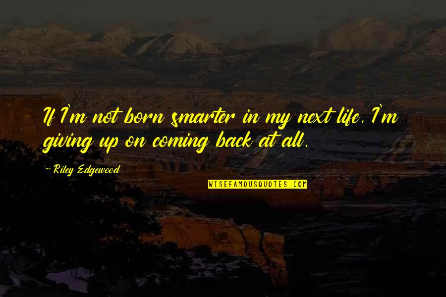 Coming Back Into My Life Quotes By Riley Edgewood: If I'm not born smarter in my next