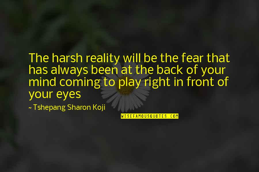 Coming Back Into My Life Quotes By Tshepang Sharon Koji: The harsh reality will be the fear that