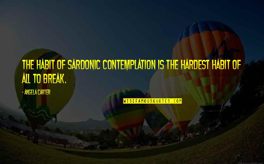 Coming Back To Love Quotes By Angela Carter: The habit of sardonic contemplation is the hardest