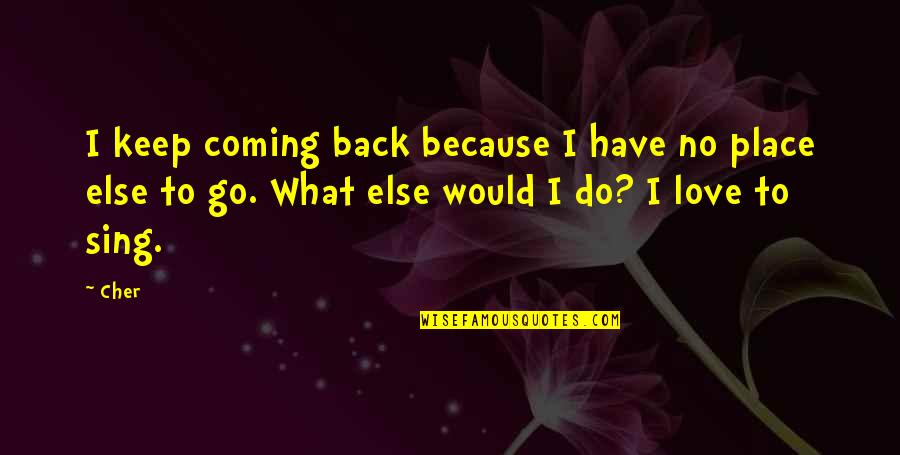 Coming Back To Love Quotes By Cher: I keep coming back because I have no
