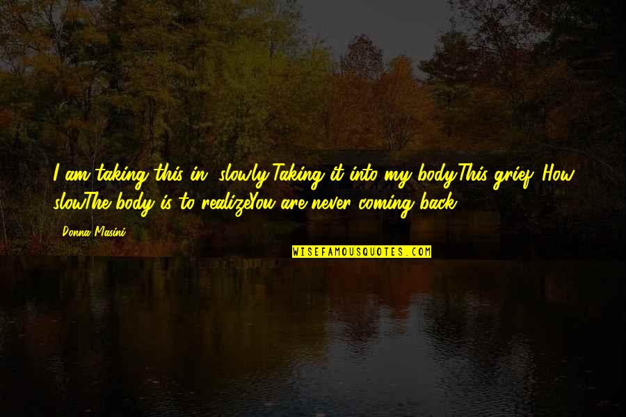Coming Back To Love Quotes By Donna Masini: I am taking this in, slowly,Taking it into