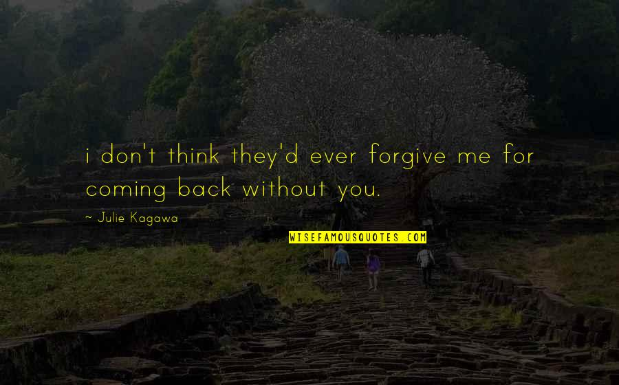 Coming Back To Love Quotes By Julie Kagawa: i don't think they'd ever forgive me for