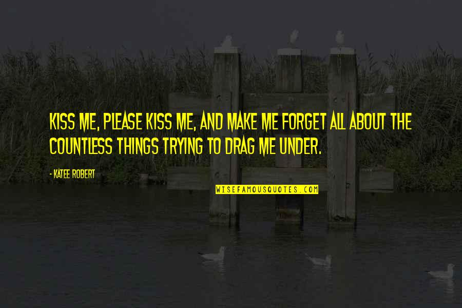 Coming Back To Love Quotes By Katee Robert: Kiss me, please kiss me, and make me