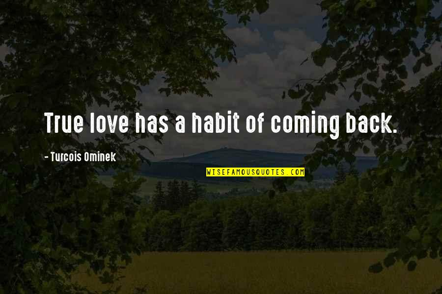 Coming Back To Love Quotes By Turcois Ominek: True love has a habit of coming back.