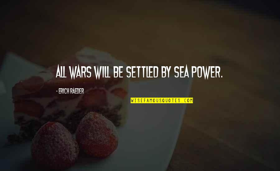 Coming Closer To God Quotes By Erich Raeder: All wars will be settled by sea power.