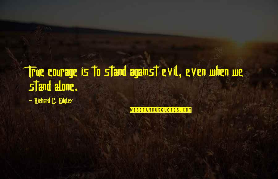 Coming Home After Travel Quotes By Richard C. Edgley: True courage is to stand against evil, even