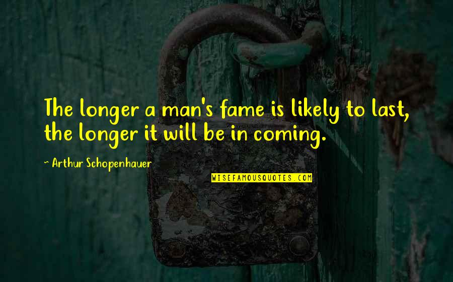 Coming Last Quotes By Arthur Schopenhauer: The longer a man's fame is likely to