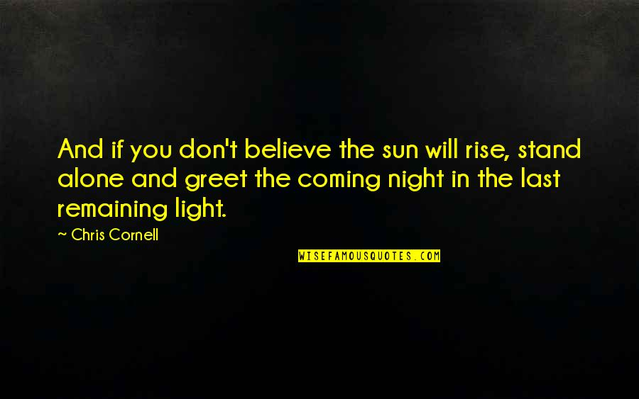 Coming Last Quotes By Chris Cornell: And if you don't believe the sun will