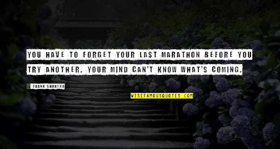 Coming Last Quotes By Frank Shorter: You have to forget your last marathon before