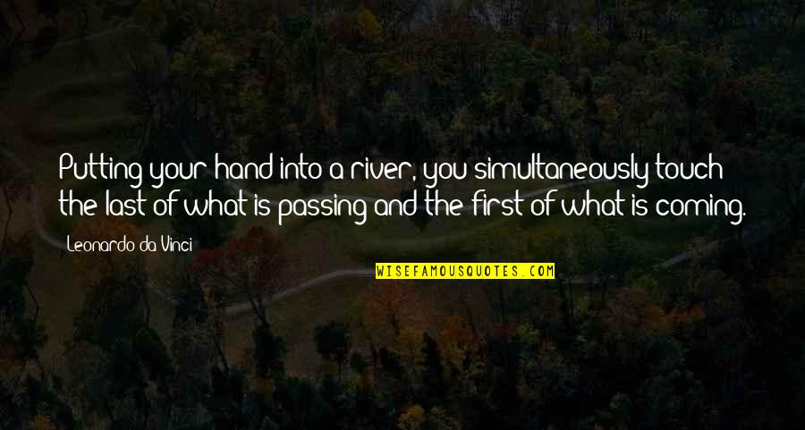 Coming Last Quotes By Leonardo Da Vinci: Putting your hand into a river, you simultaneously
