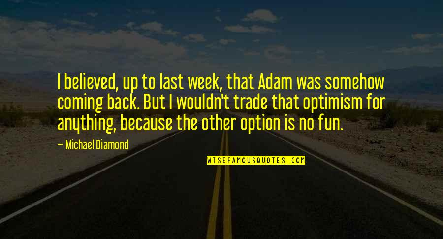 Coming Last Quotes By Michael Diamond: I believed, up to last week, that Adam