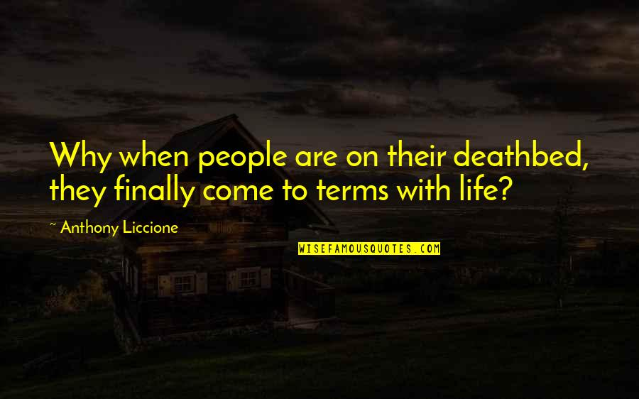 Coming To Terms With Life Quotes By Anthony Liccione: Why when people are on their deathbed, they