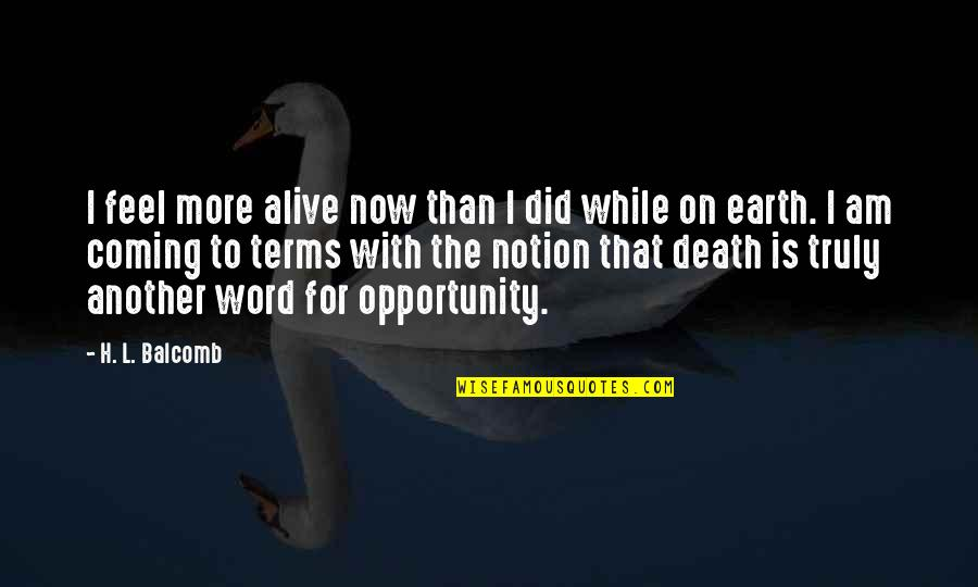 Coming To Terms With Life Quotes By H. L. Balcomb: I feel more alive now than I did