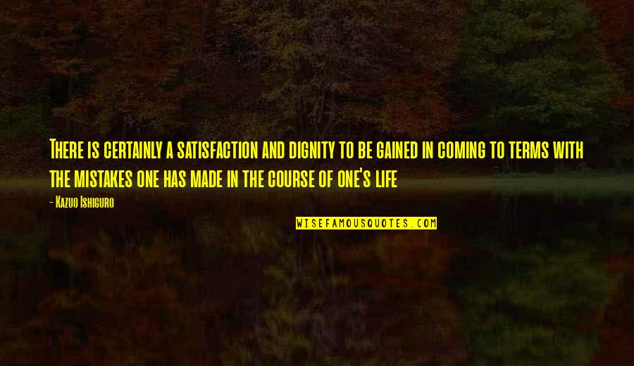 Coming To Terms With Life Quotes By Kazuo Ishiguro: There is certainly a satisfaction and dignity to