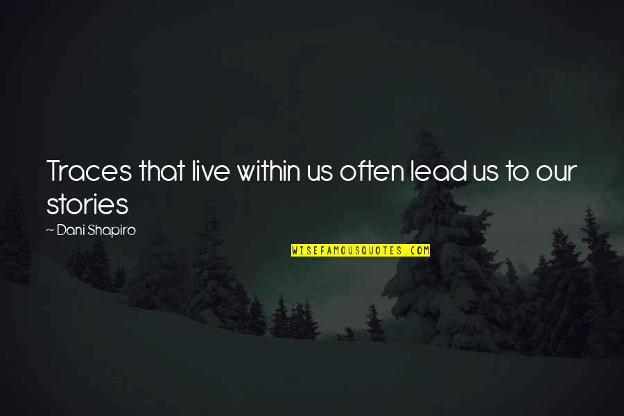 Comings And Goings Quotes By Dani Shapiro: Traces that live within us often lead us