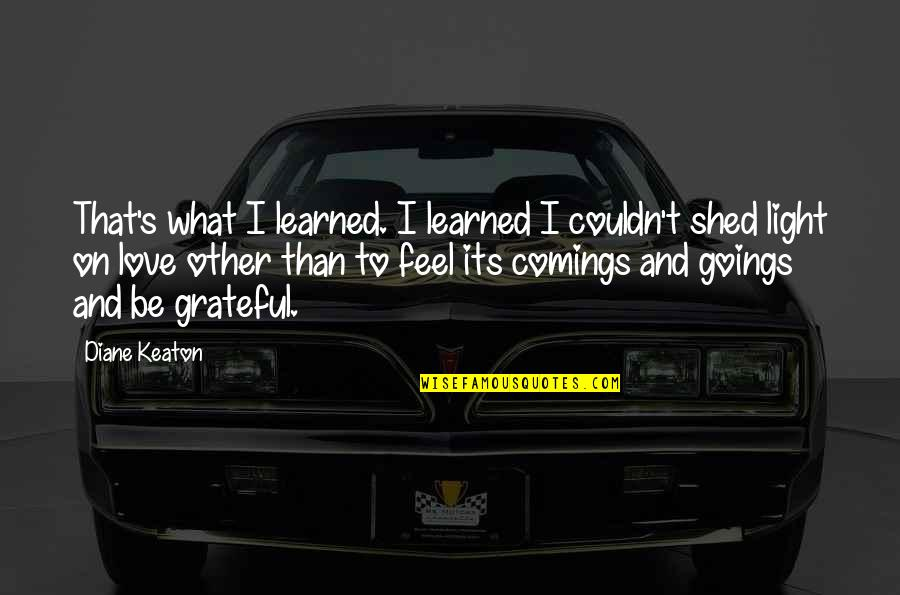 Comings And Goings Quotes By Diane Keaton: That's what I learned. I learned I couldn't