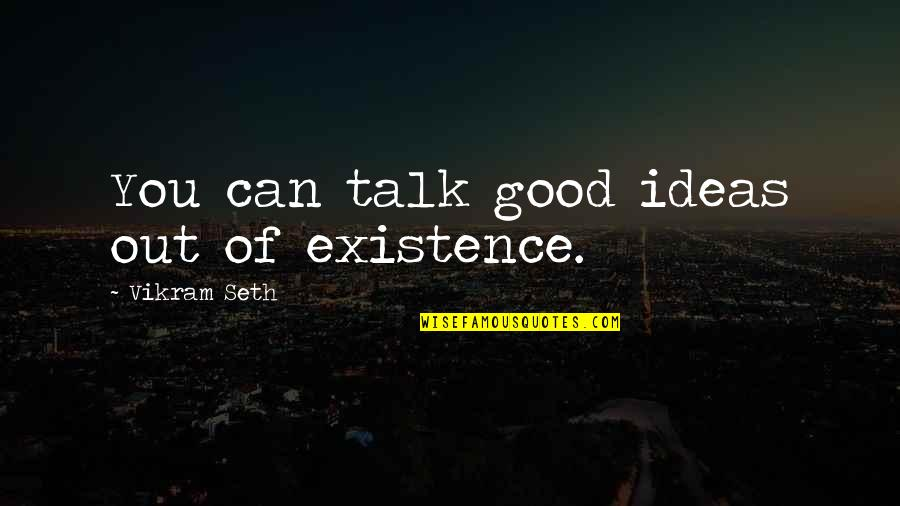 Comings And Goings Quotes By Vikram Seth: You can talk good ideas out of existence.
