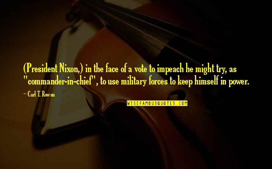 Commander In Chief Quotes By Carl T. Rowan: (President Nixon,) in the face of a vote