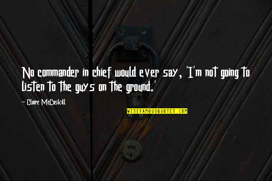 Commander In Chief Quotes By Claire McCaskill: No commander in chief would ever say, 'I'm