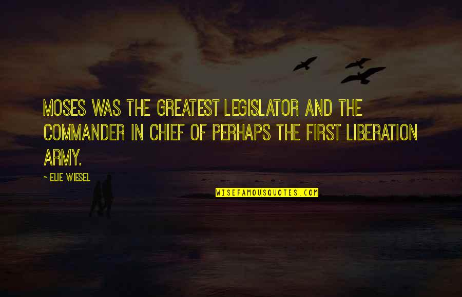 Commander In Chief Quotes By Elie Wiesel: Moses was the greatest legislator and the commander