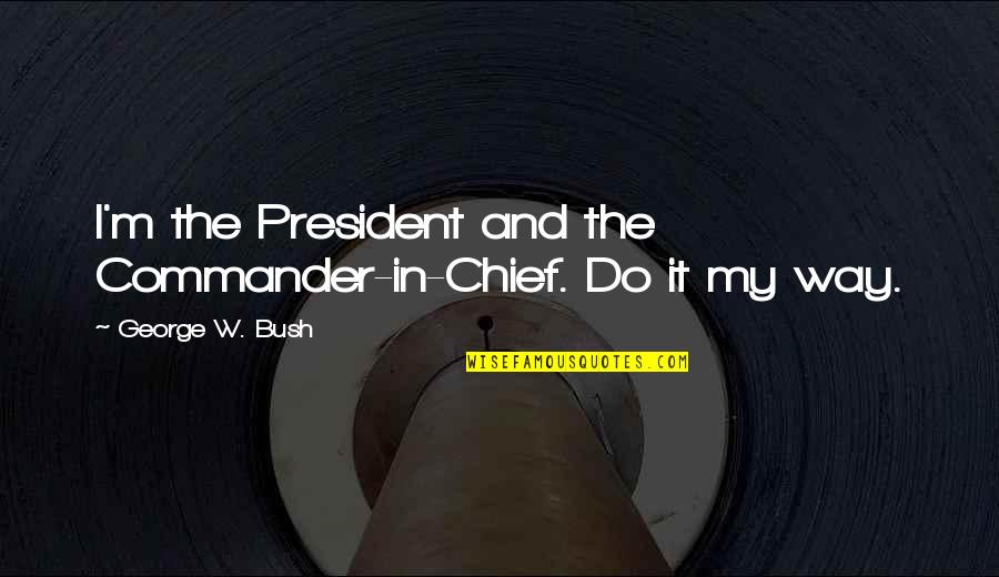 Commander In Chief Quotes By George W. Bush: I'm the President and the Commander-in-Chief. Do it