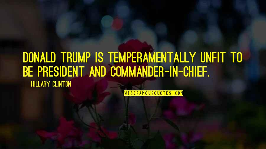 Commander In Chief Quotes By Hillary Clinton: Donald Trump is temperamentally unfit to be president