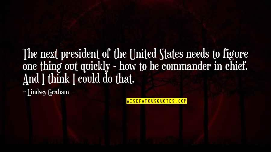 Commander In Chief Quotes By Lindsey Graham: The next president of the United States needs