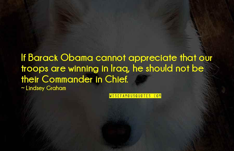 Commander In Chief Quotes By Lindsey Graham: If Barack Obama cannot appreciate that our troops