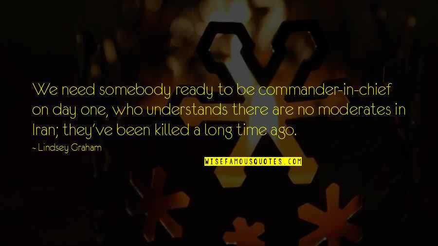 Commander In Chief Quotes By Lindsey Graham: We need somebody ready to be commander-in-chief on