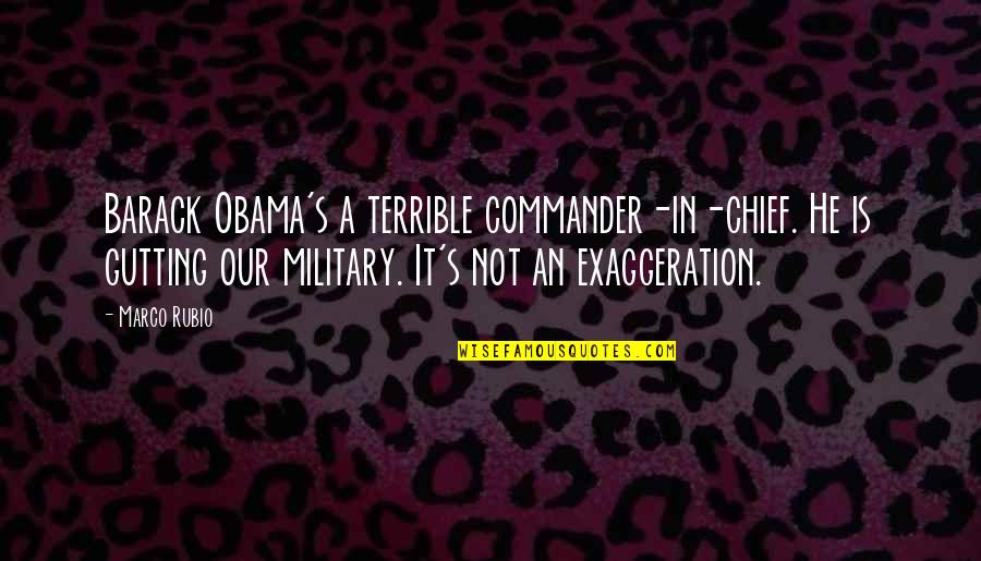 Commander In Chief Quotes By Marco Rubio: Barack Obama's a terrible commander-in-chief. He is gutting