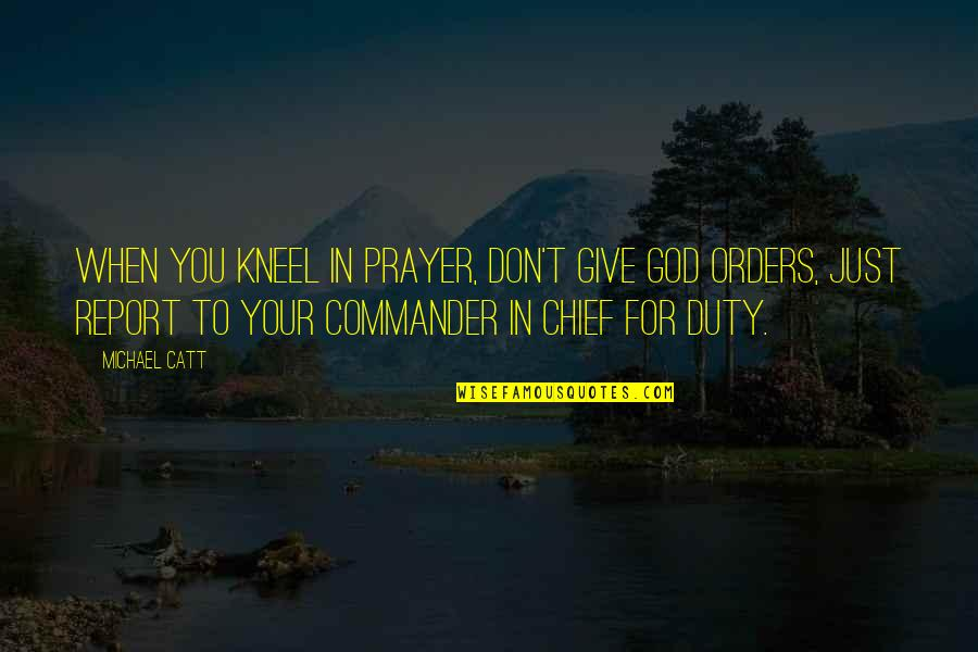 Commander In Chief Quotes By Michael Catt: When you kneel in prayer, don't give God