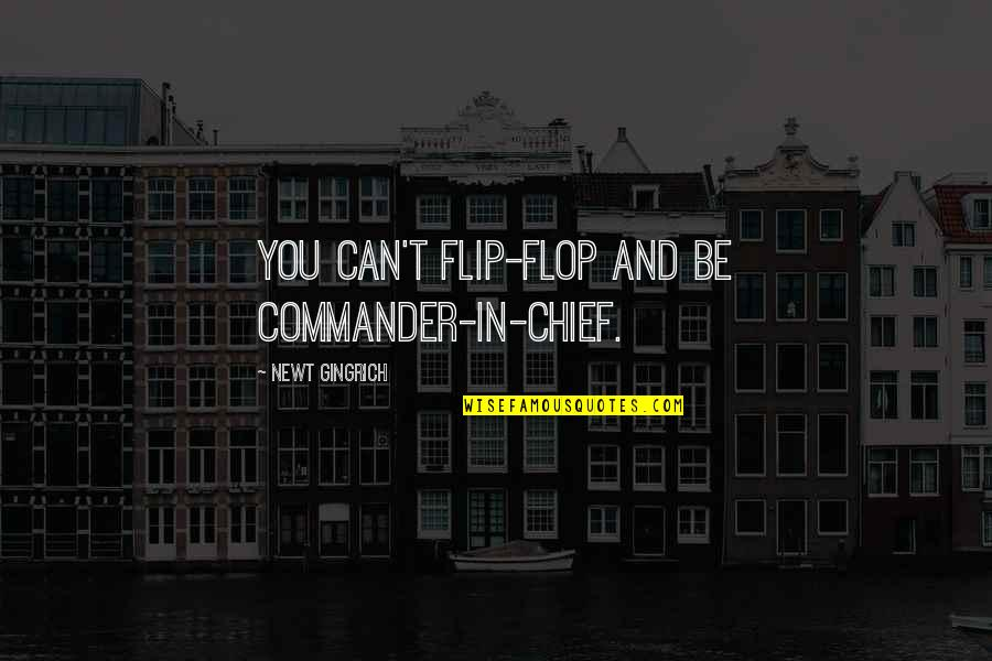 Commander In Chief Quotes By Newt Gingrich: You can't flip-flop and be commander-in-chief.