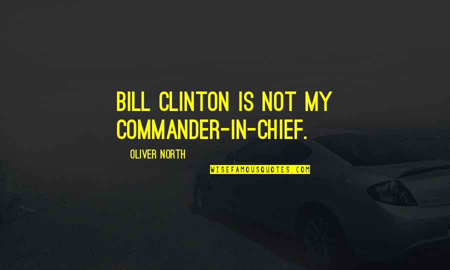 Commander In Chief Quotes By Oliver North: Bill Clinton is not my commander-in-chief.