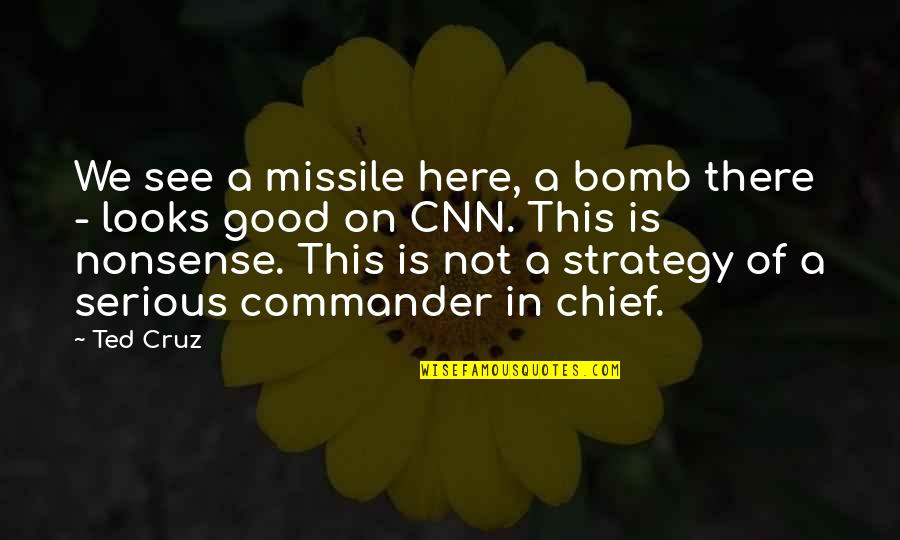 Commander In Chief Quotes By Ted Cruz: We see a missile here, a bomb there