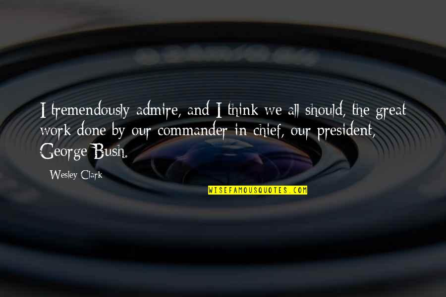 Commander In Chief Quotes By Wesley Clark: I tremendously admire, and I think we all
