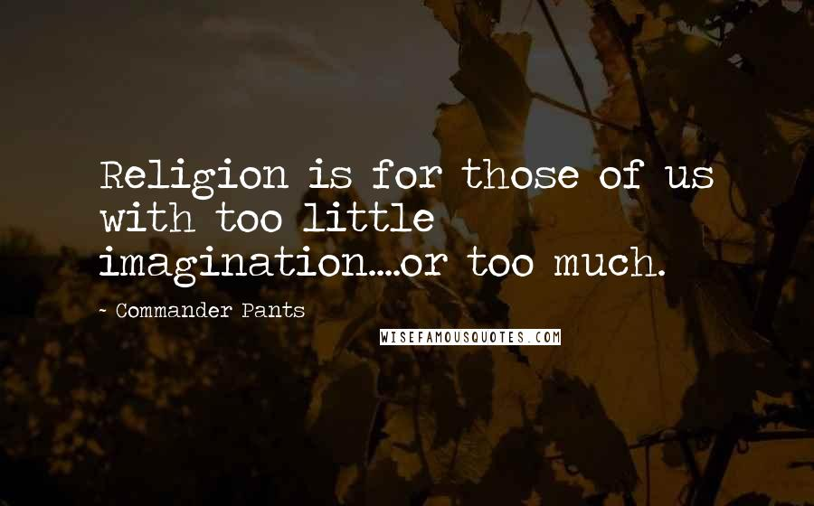 Commander Pants quotes: Religion is for those of us with too little imagination....or too much.