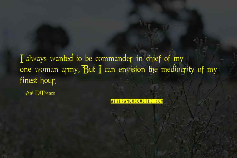 Commander Quotes By Ani DiFranco: I always wanted to be commander-in-chief of my