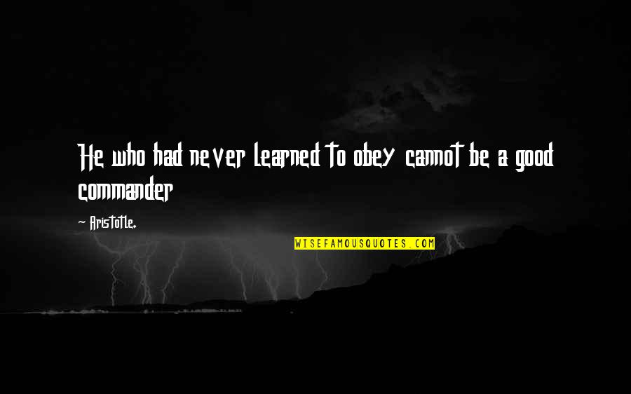 Commander Quotes By Aristotle.: He who had never learned to obey cannot