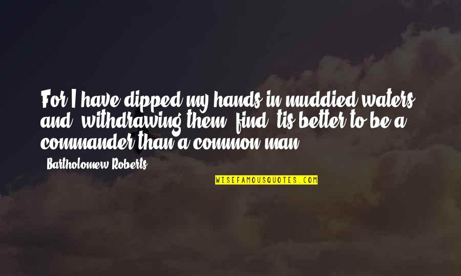 Commander Quotes By Bartholomew Roberts: For I have dipped my hands in muddied