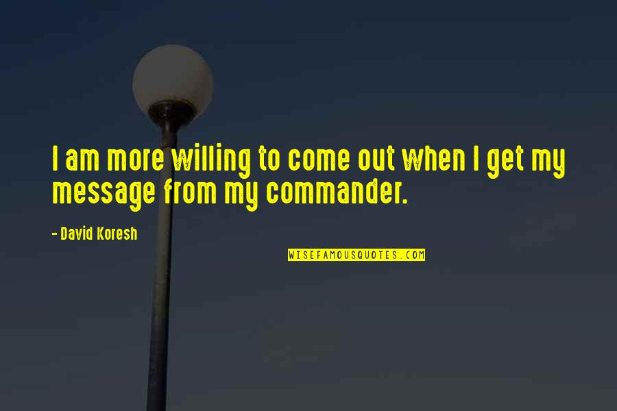 Commander Quotes By David Koresh: I am more willing to come out when