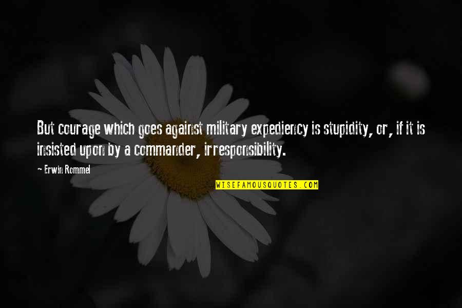 Commander Quotes By Erwin Rommel: But courage which goes against military expediency is