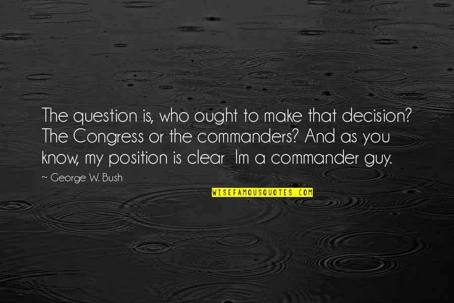 Commander Quotes By George W. Bush: The question is, who ought to make that