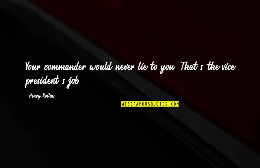 Commander Quotes By Henry Rollins: Your commander would never lie to you. That's