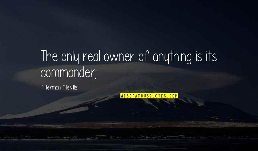 Commander Quotes By Herman Melville: The only real owner of anything is its