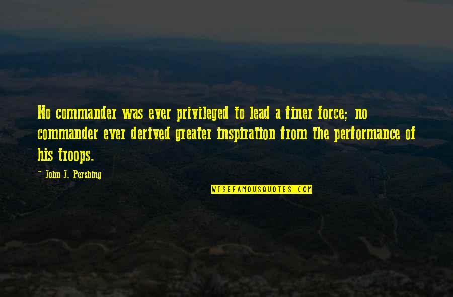 Commander Quotes By John J. Pershing: No commander was ever privileged to lead a