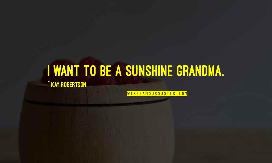 Commander Quotes By Kay Robertson: I want to be a sunshine grandma.
